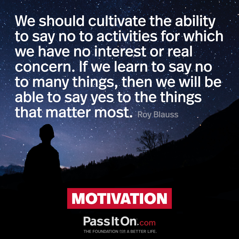 We should cultivate the ability to say no to activities for which we have no interest or real concern. If we learn to say no to many things, then we will be able to say yes to the things that matter most.  —Roy Blauss