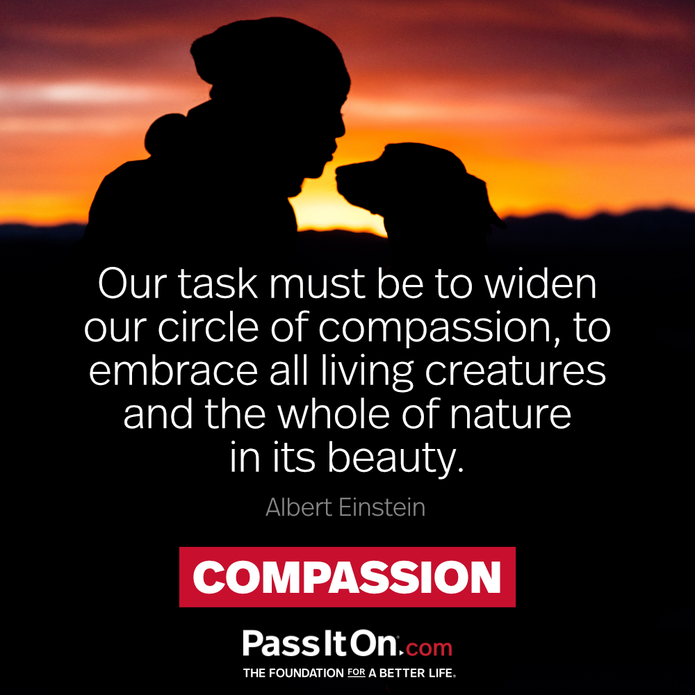 Our task must be to widen our circle of compassion, to embrace all living creatures and the whole of nature in its beauty.  —Albert Einstein