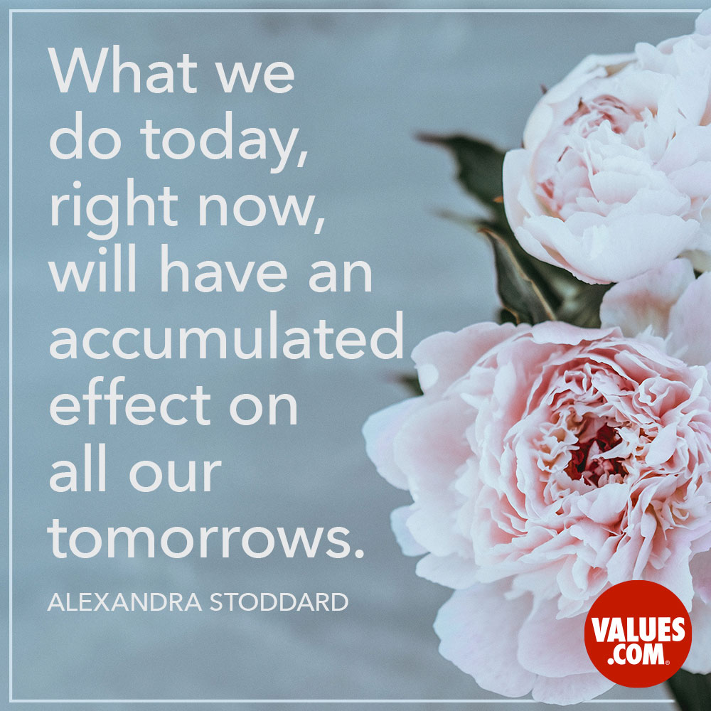 What we do today, right now, will have an accumulated effect on all our tomorrows.  —Alexandra Stoddard