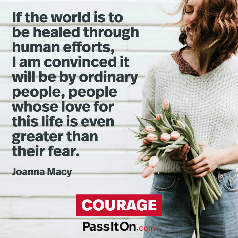 If the world is to be healed through human efforts, I am convinced it will be by ordinary people, people whose love for this life is even greater than their fear.  —Joanna Macy