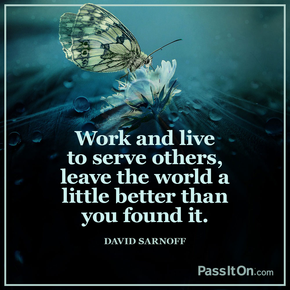 Work and live to serve others, leave the world a little better than you found it. —David Sarnoff