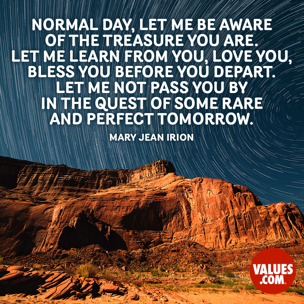 Normal day, let me be aware of the treasure you are. Let me learn from you, love you, bless you before you depart. Let me not pass you by in the quest of some rare and perfect tomorrow. —Mary Jean Irion