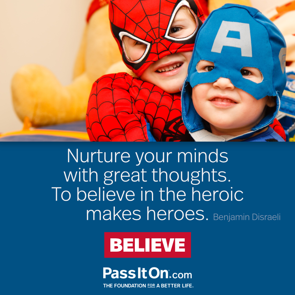 Nurture your minds with great thoughts. To believe in the heroic makes heroes. —Benjamin Disraeli