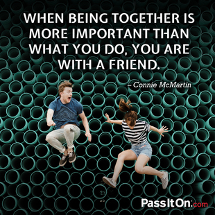 When being together is more important than what you do, you are with a friend. #<Author:0x00007f14e7ac0b40>