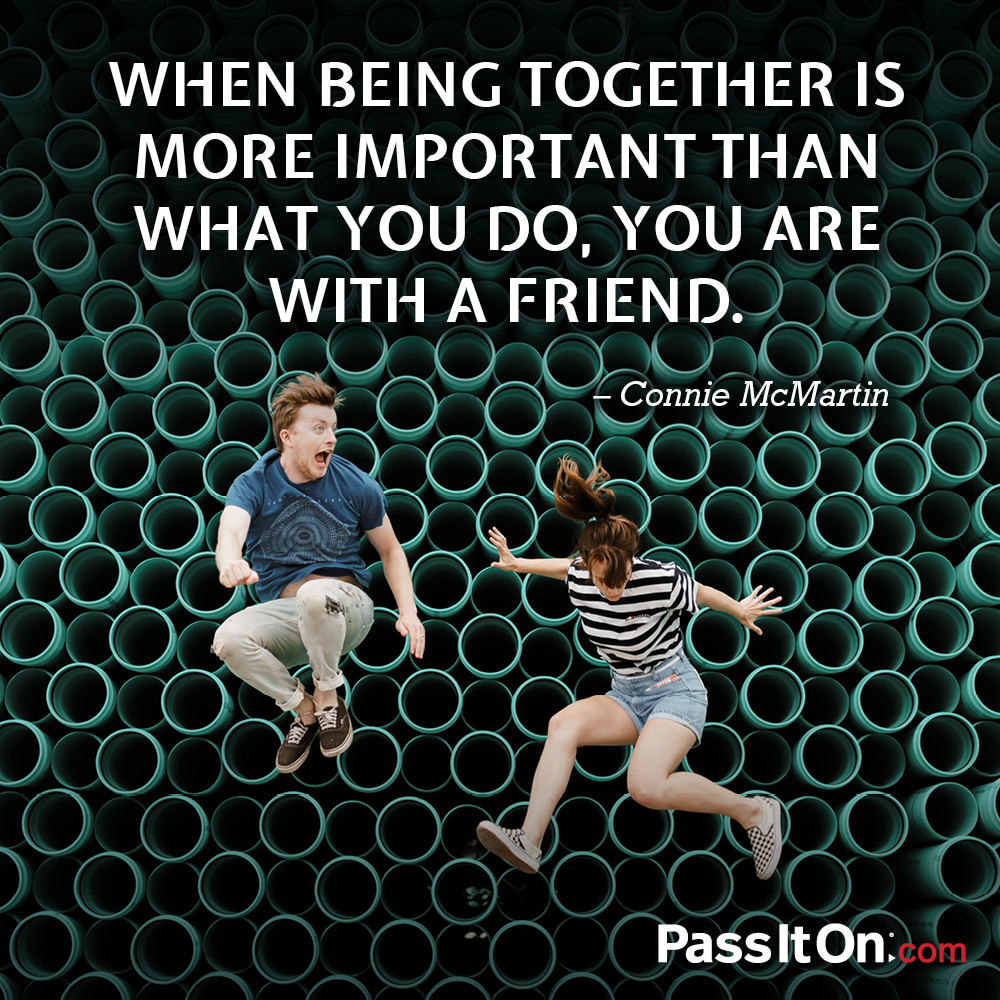 When being together is more important than what you do, you are with a friend. —Connie McMartin