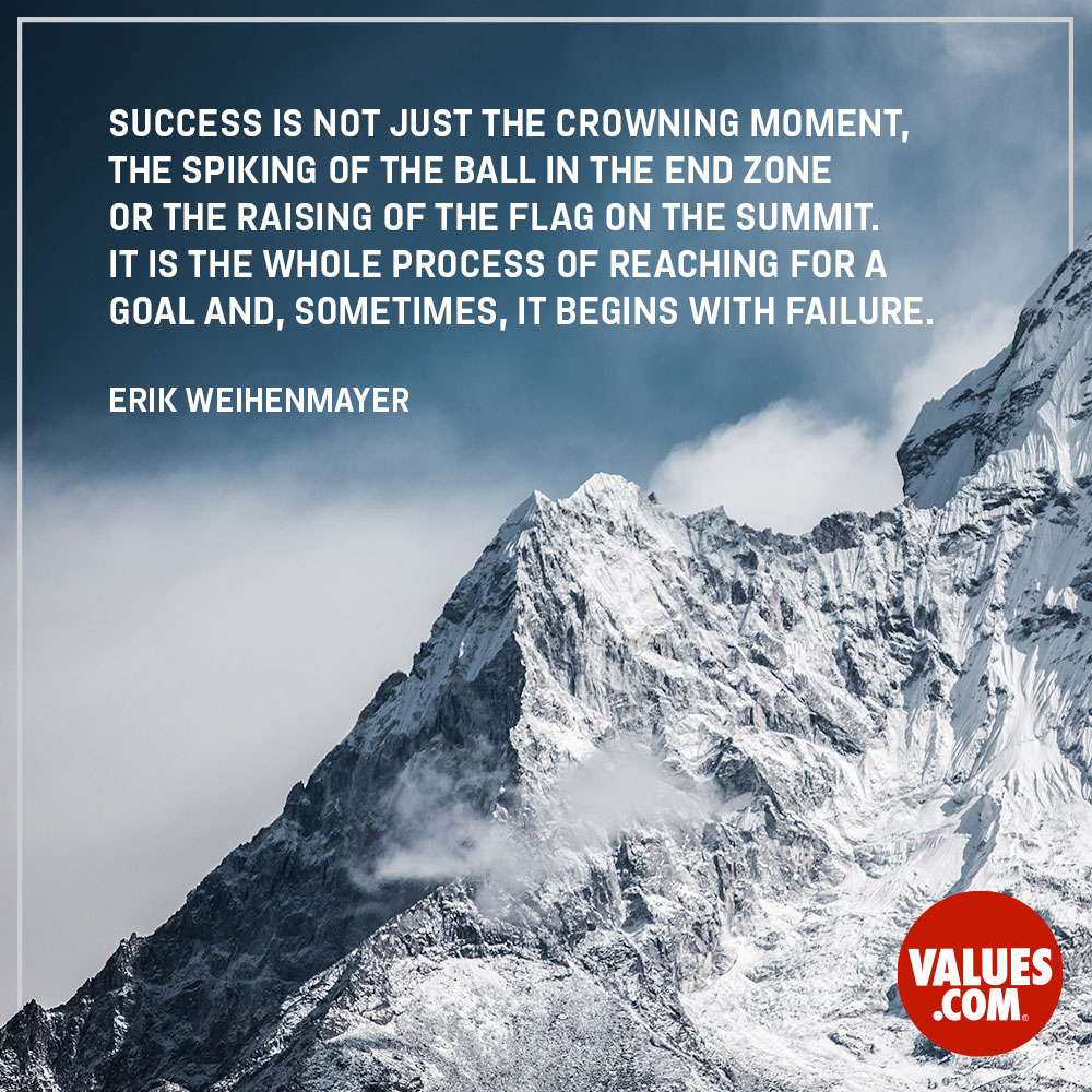 Success is not just the crowning moment, the spiking of the ball in the end zone or the raising of the flag on the summit. It is the whole process of reaching for a goal and, sometimes, it begins with failure. —Erik Weihenmayer