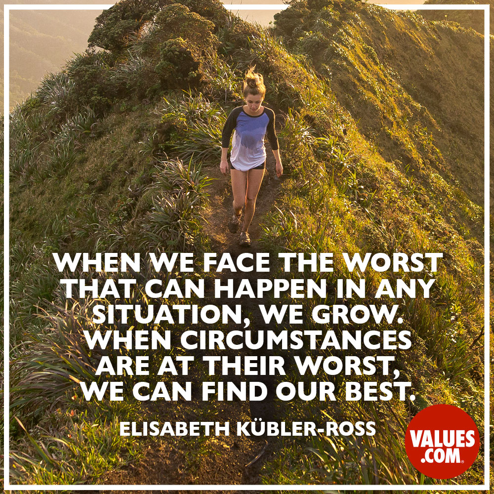 When we face the worst that can happen in any situation, we grow. When circumstances are at their worst, we can find our best. —Elisabeth Kübler-Ross
