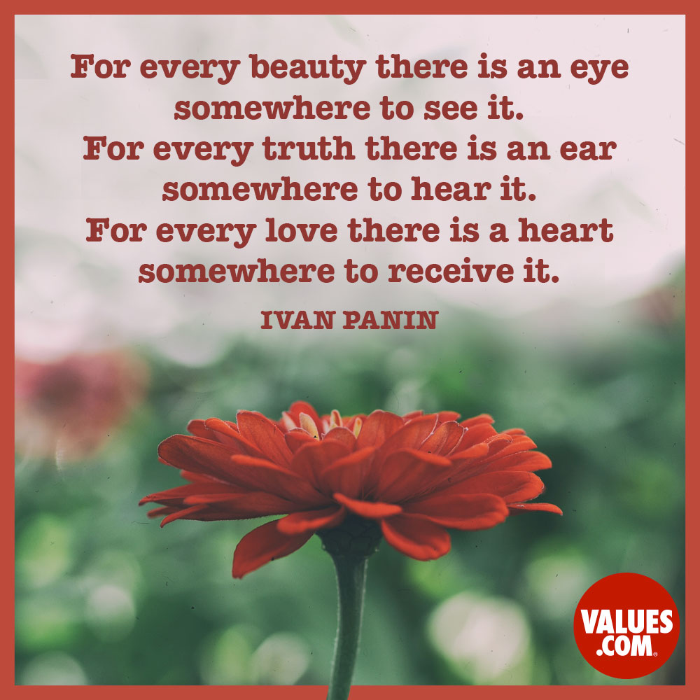 For every beauty there is an eye somewhere to see it. For every truth there is an ear somewhere to hear it. For every love there is a heart somewhere to receive it.  —Ivan Panin