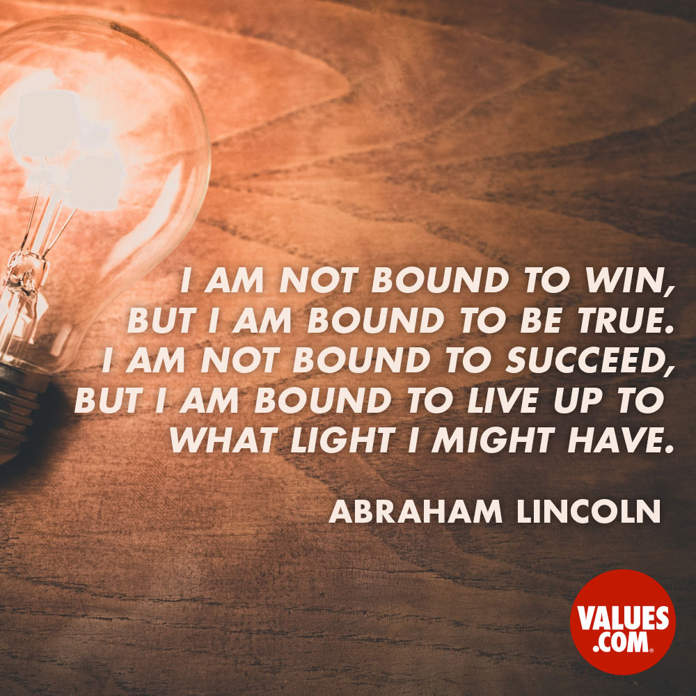 I am not bound to win, but I am bound to be true. I am not bound to succeed, but I am bound to live up to what light I might have.  —Abraham Lincoln