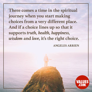 There comes a time in the spiritual journey when you start making choices from a very different place. And if a choice lines up so that it supports truth, health, happiness, wisdom and love, it's the right choice.  #<Author:0x000055adebb75c98>