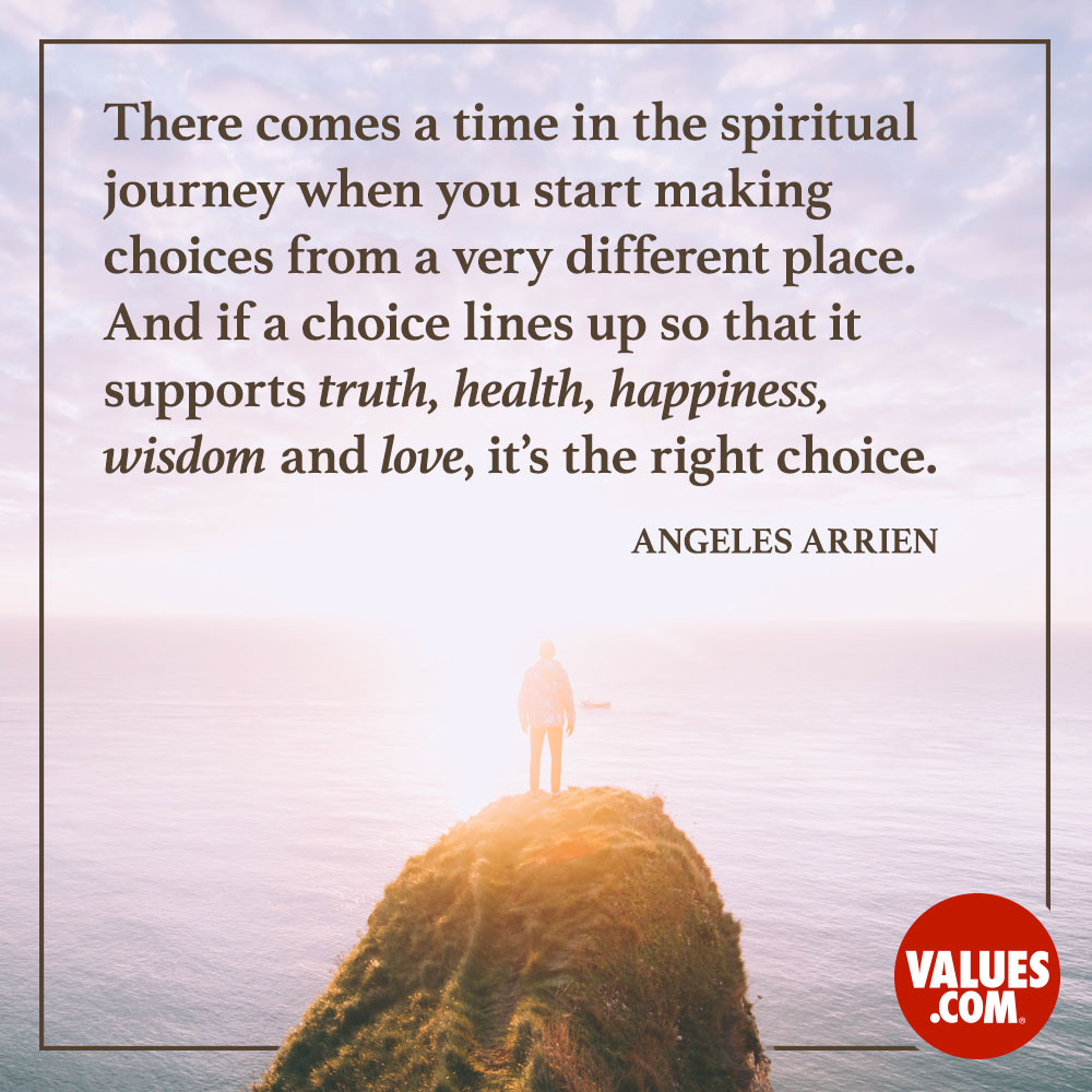There comes a time in the spiritual journey when you start making choices from a very different place. And if a choice lines up so that it supports truth, health, happiness, wisdom and love, it's the right choice.  —Angeles Arrien