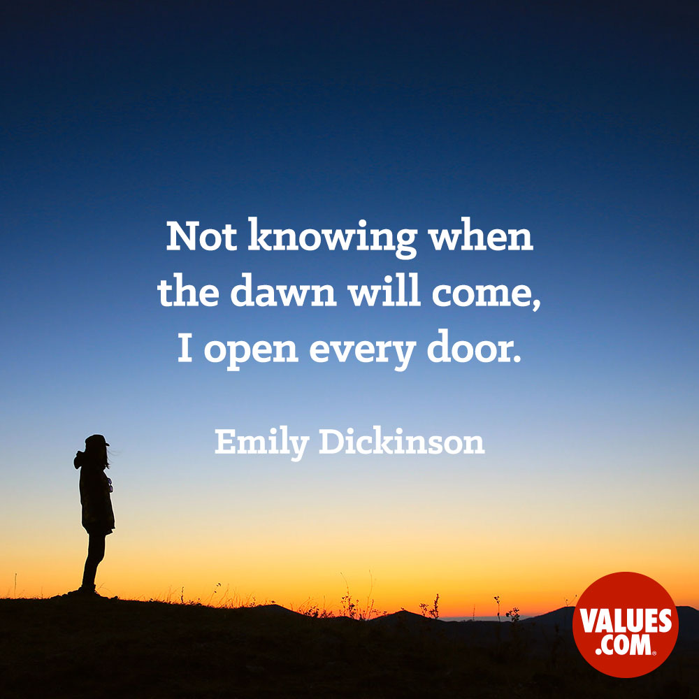 Not knowing when the dawn will come, I open every door.  —Emily Dickinson