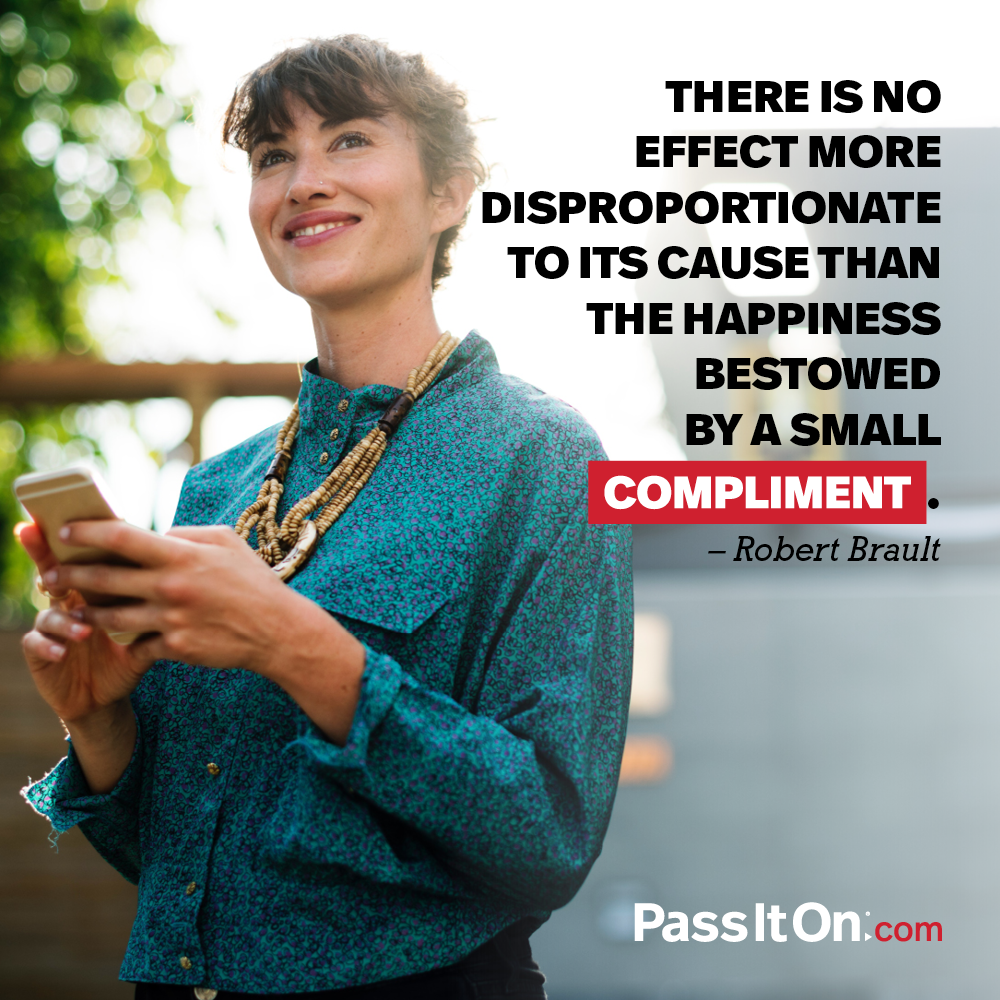 There is no effect more disproportionate to its cause than the happiness bestowed by a small compliment. —Robert Brault
