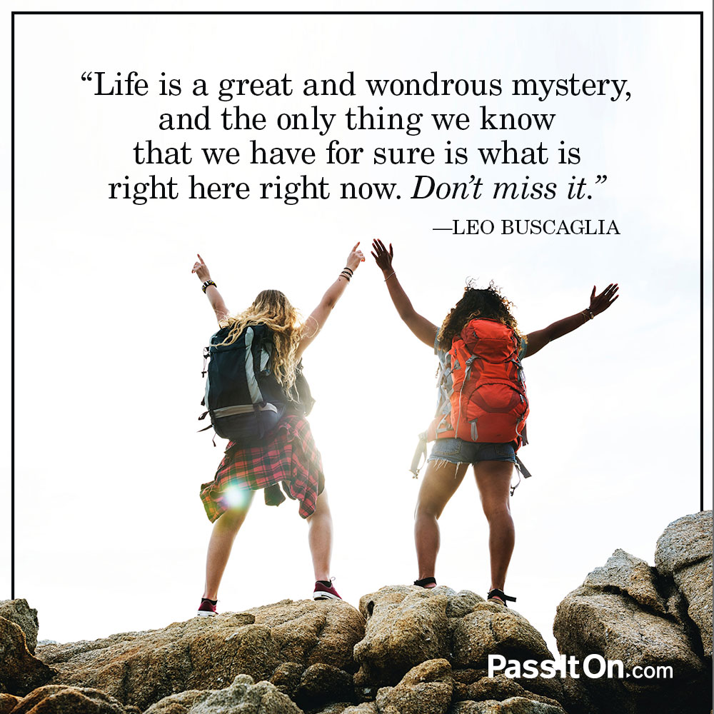 Life is a great and wondrous mystery, and the only thing we know that we have for sure is what is right here right now. Don't miss it.  —Leo Buscaglia