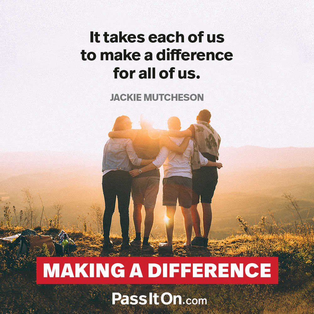 It takes each of us to make a difference for all of us. —Jackie Mutcheson