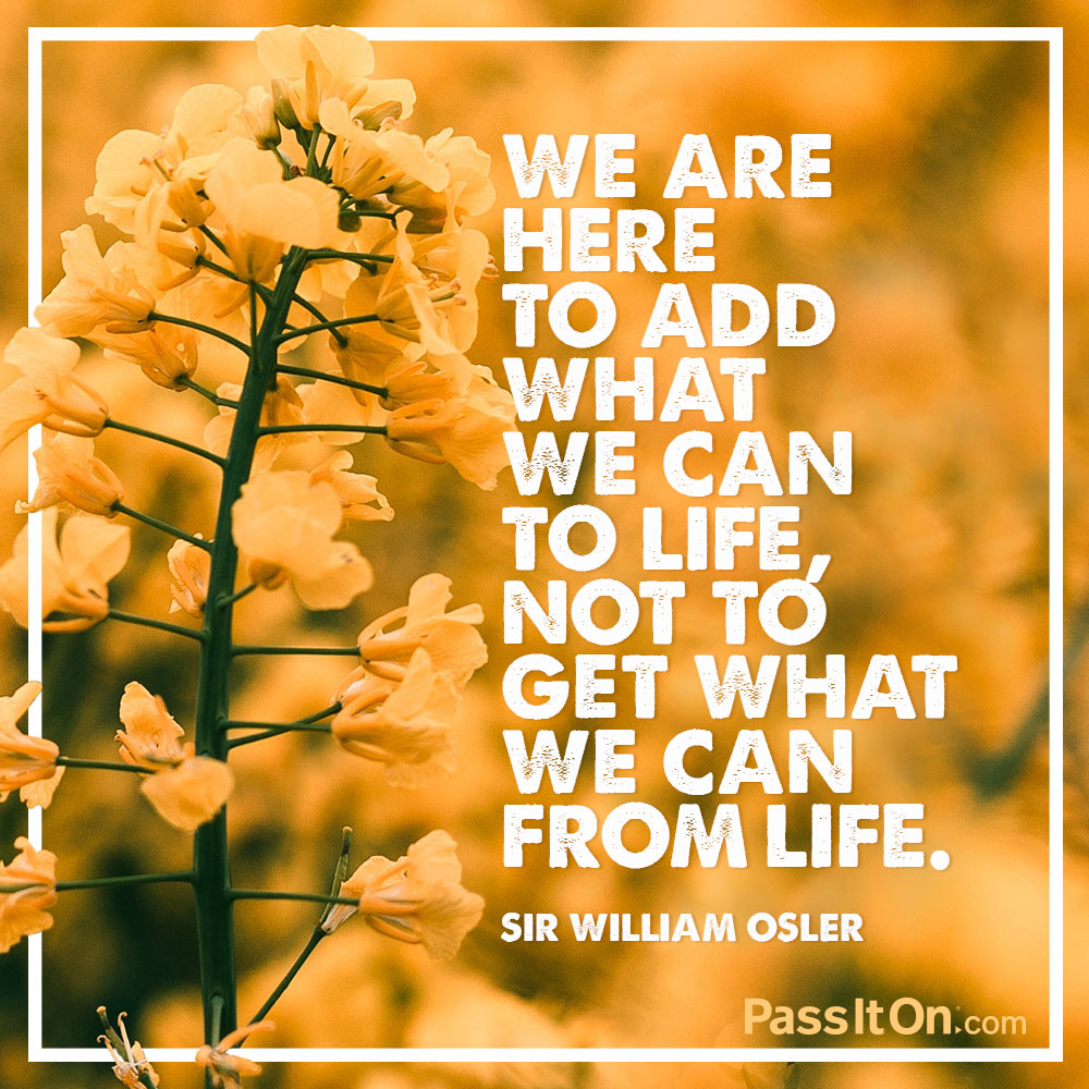 We are here to add what we can to life, not to get what we can from life. —Sir William Osler