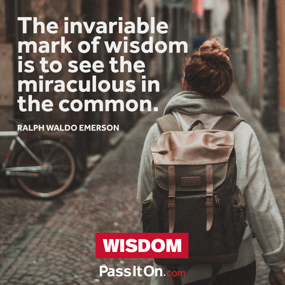 The invariable mark of wisdom is to see the miraculous in the common. —Ralph Waldo Emerson