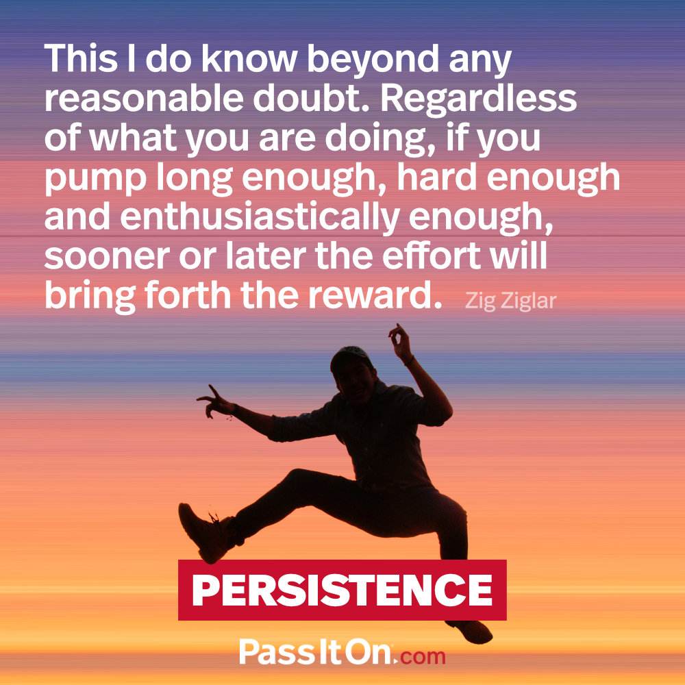 This I do know beyond any reasonable doubt. Regardless of what you are doing, if you pump long enough, hard enough and enthusiastically enough, sooner or later the effort will bring forth the reward. —Zig Ziglar