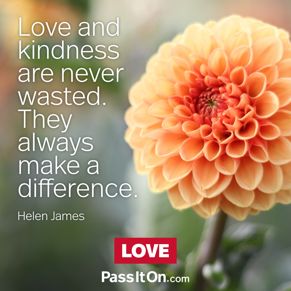 Love and kindness are never wasted. They always make a difference. —Helen James