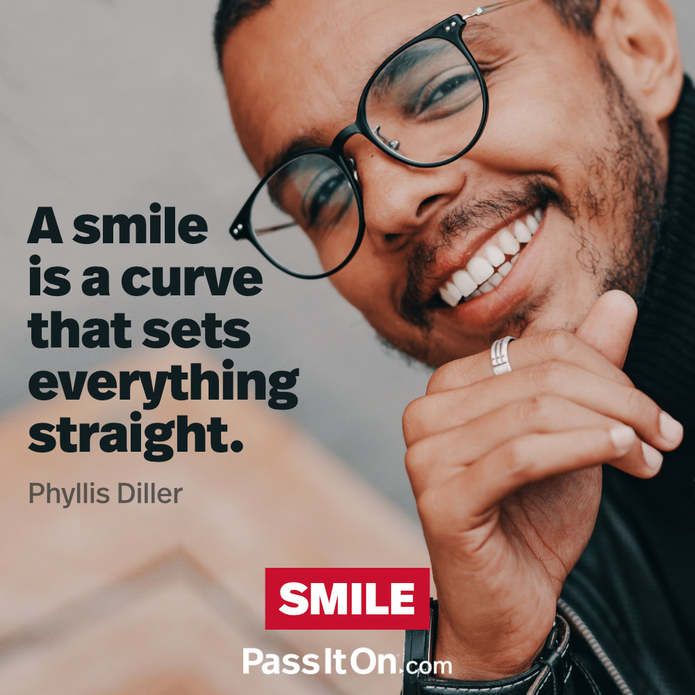 A smile is a curve that sets everything straight.  —Phyllis Diller