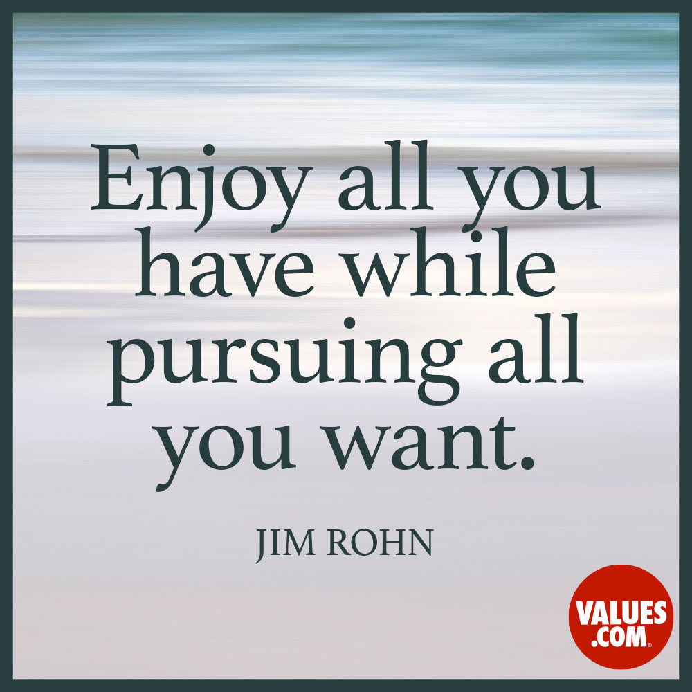 Enjoy all you have while pursuing all you want.  —Jim Rohn