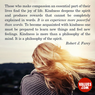 Those who make compassion an essential part of their lives find the joy of life. Kindness deepens the spirit and produces rewards that cannot be completely explained in words. It is an experience more powerful than words. To become acquainted with kindness one must be prepared to learn new things and feel new feelings. Kindness is more than a philosophy of the mind. It is a philosophy of the spirit.  #<Author:0x00007fb44b868420>