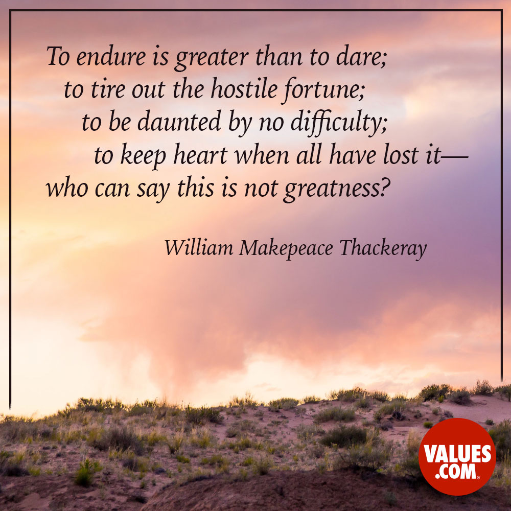 To endure is greater than to dare; to tire out the hostile fortune; to be daunted by no difficulty; to keep heart when all have lost it- who can say this is not greatness?  —William Makepeace Thackeray
