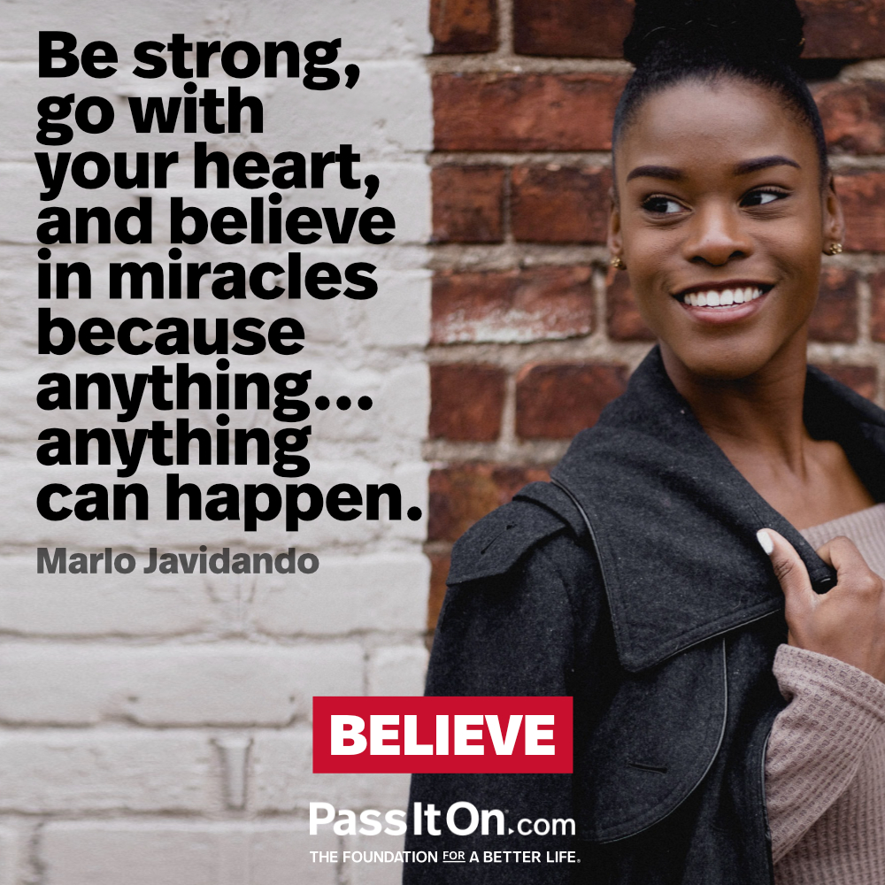 Be strong, go with your heart, and believe in miracles because anything...anything can happen. —Marlo Javidando