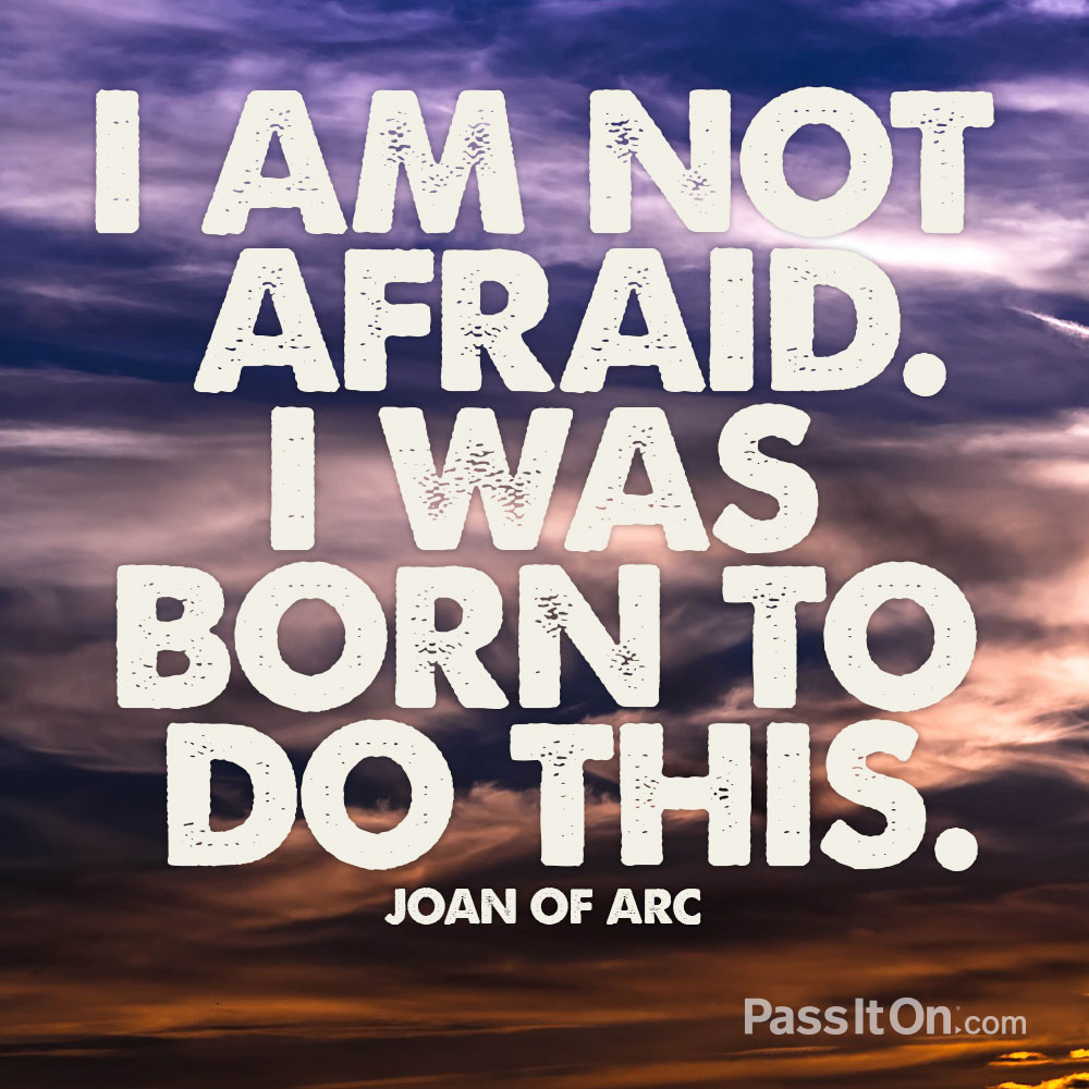 I am not afraid. I was born to do this. —Joan of Arc