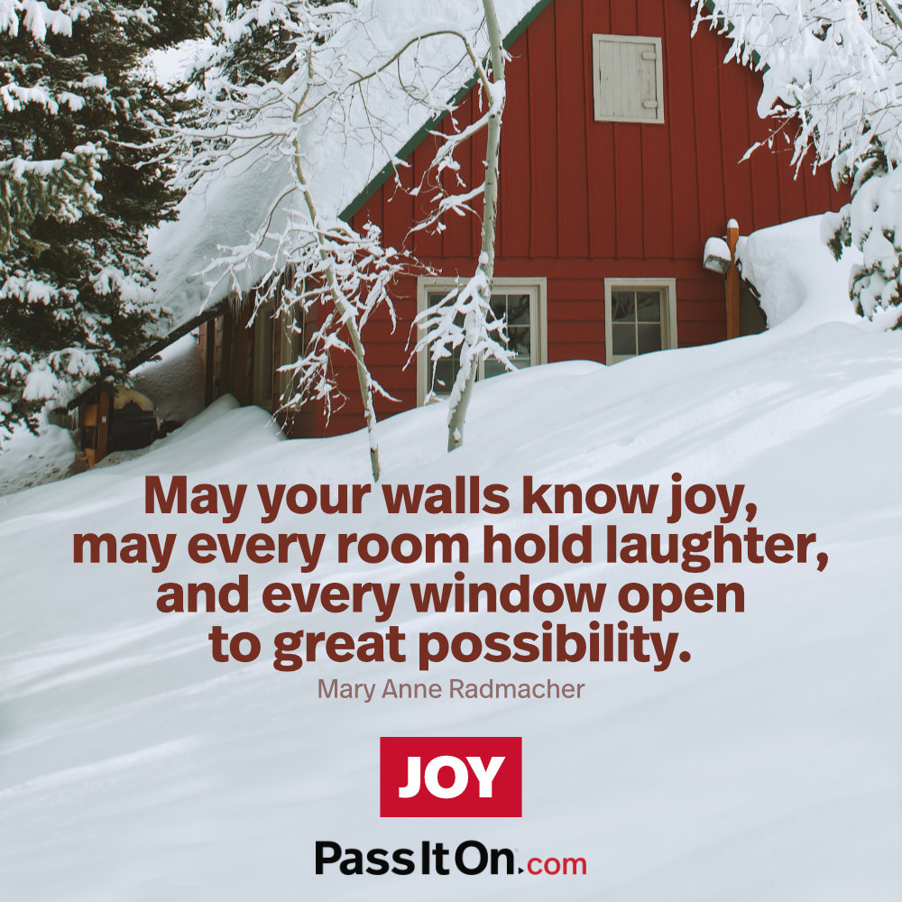May your walls know joy, may every room hold laughter, and every window open to great possibility. —Mary Anne Radmacher