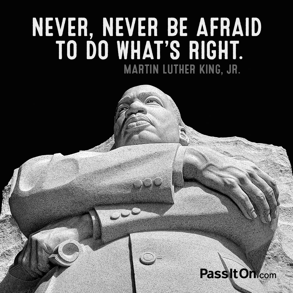 Never, never be afraid to do what's right. —Martin Luther King, Jr.