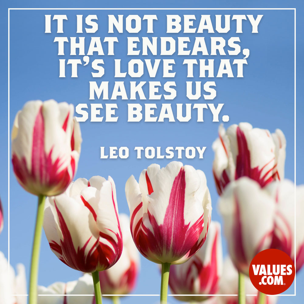 It is not beauty that endears, it's love that makes us see beauty. —Leo Tolstoy