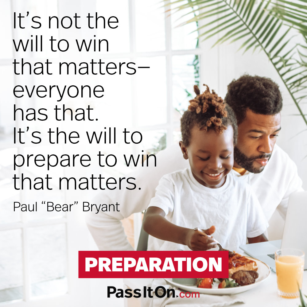 """It's not the will to win that matters-everyone has that. It's the will to prepare to win that matters. —Paul """"Bear"""" Bryant"""