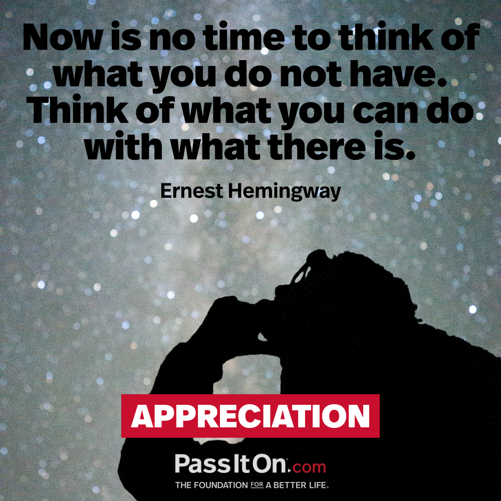 Now is no time to think of what you do not have. Think of what you can do with what there is.  —Ernest Hemingway