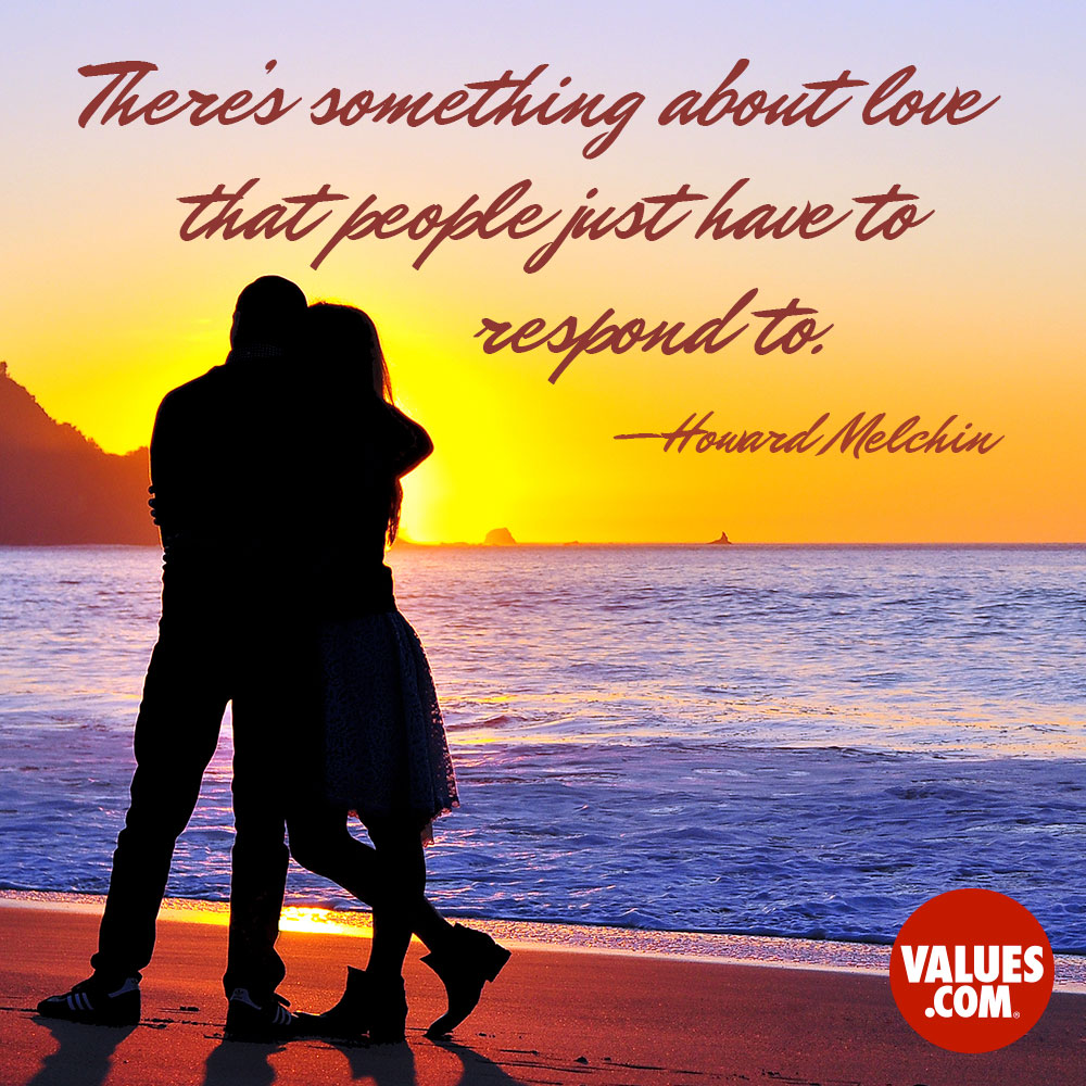 There's something about love that people just have to respond to. —Howard Melchin