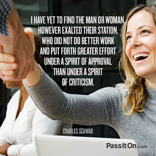 I have yet to find a man or woman, however exalted their station, who did not do better work and put forth greater effort under a spirit of approval than under a spirit of criticism.  #<Author:0x00007f1ae1f86288>