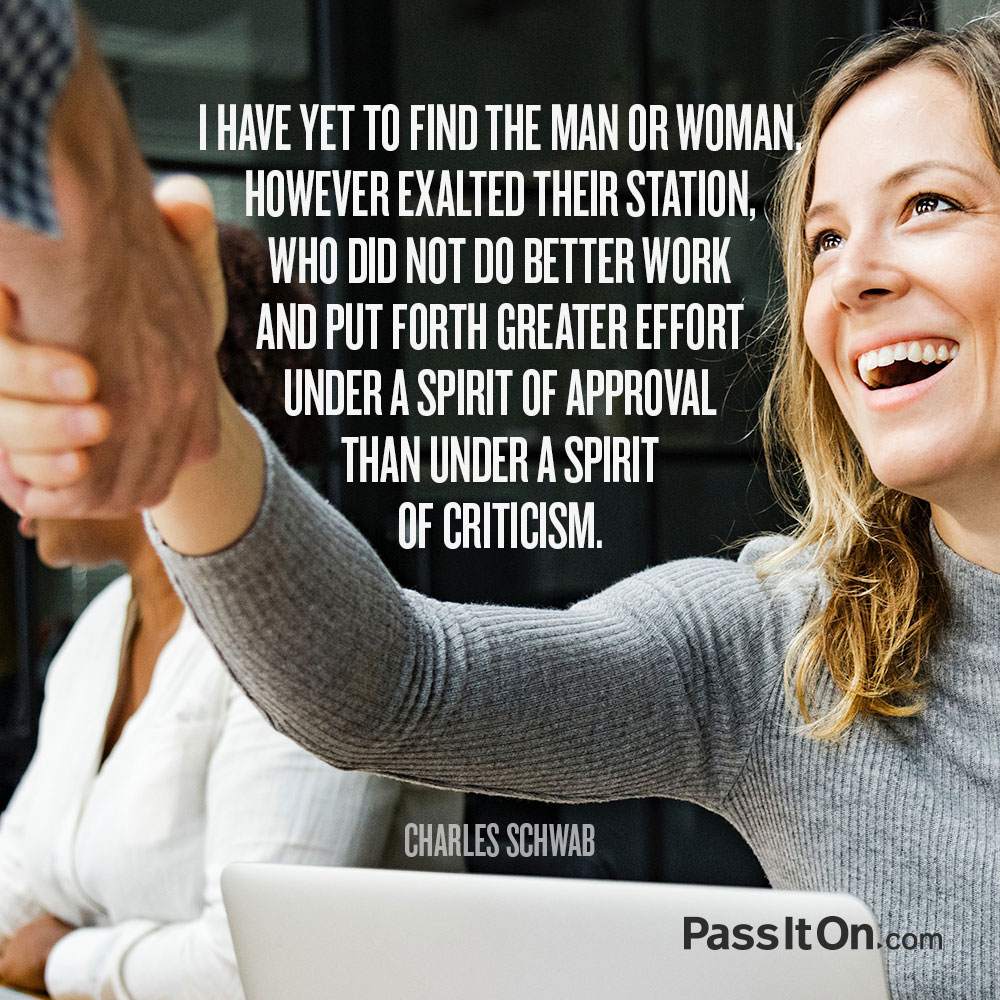 I have yet to find a man or woman, however exalted their station, who did not do better work and put forth greater effort under a spirit of approval than under a spirit of criticism.  —Charles Schwab