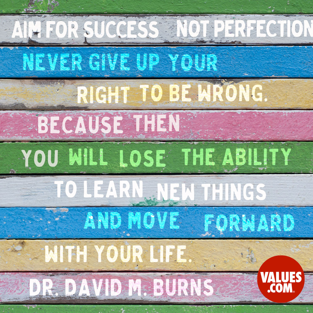 Aim for success, not perfection. Never give up your right to be wrong, because then you will lose the ability to learn new things and move forward with your life.  —Dr. David M. Burns