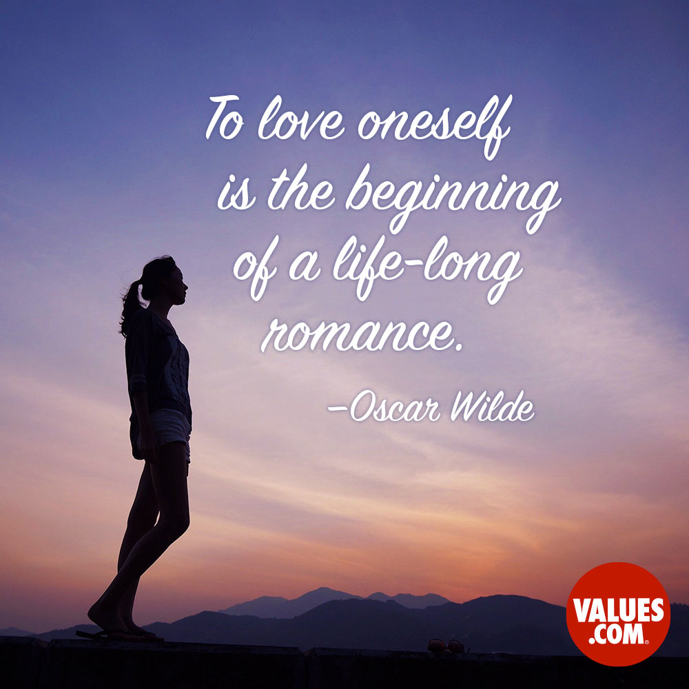 To love oneself is the beginning of a lifelong romance.  —Oscar Wilde