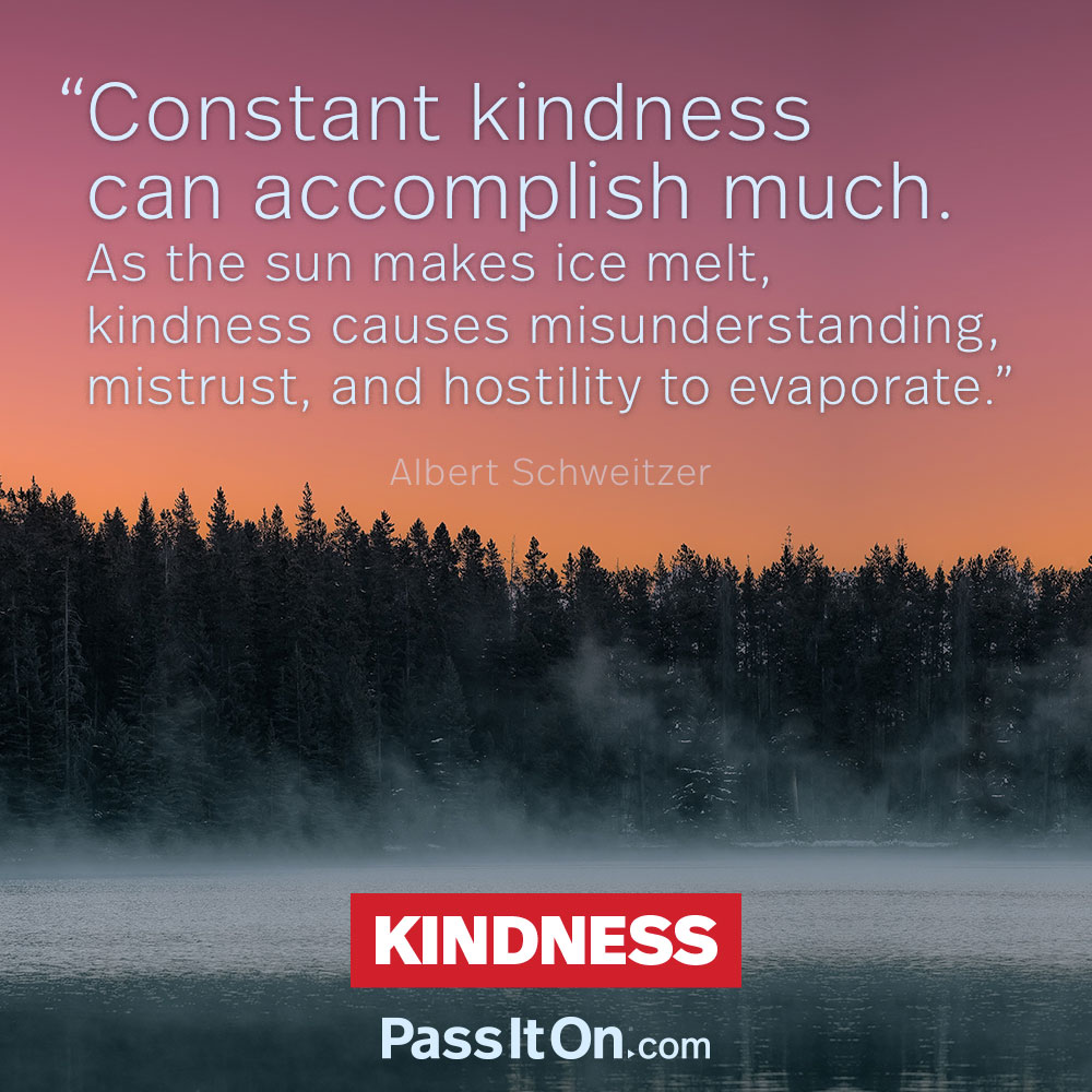 Constant kindness can accomplish much. As the sun makes ice melt, kindness causes misunderstanding, mistrust, and hostility to evaporate. —Albert Schweitzer