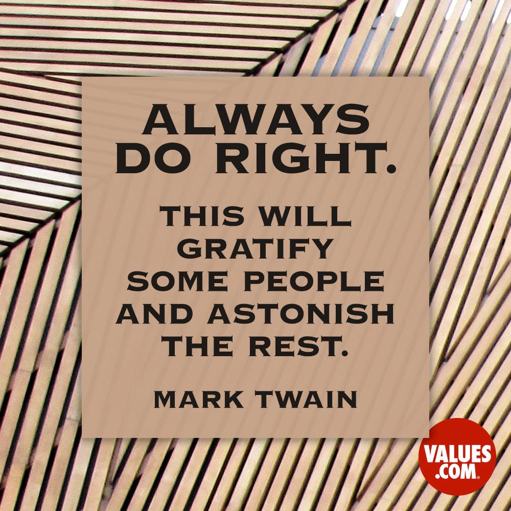Always do right. This will gratify some people and astonish the rest.  —Mark Twain