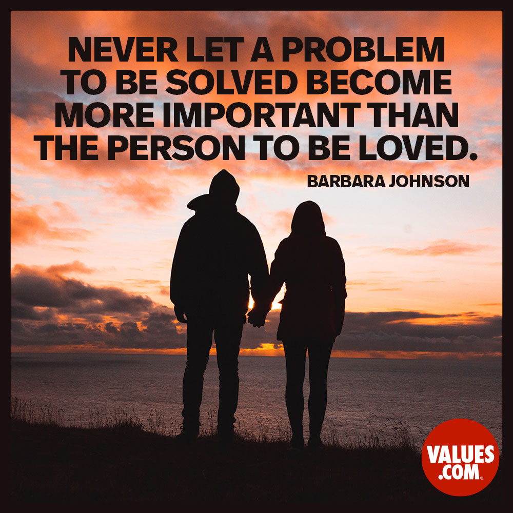 Never let a problem to be solved become more important than the person to be loved.  —Barbara Johnson