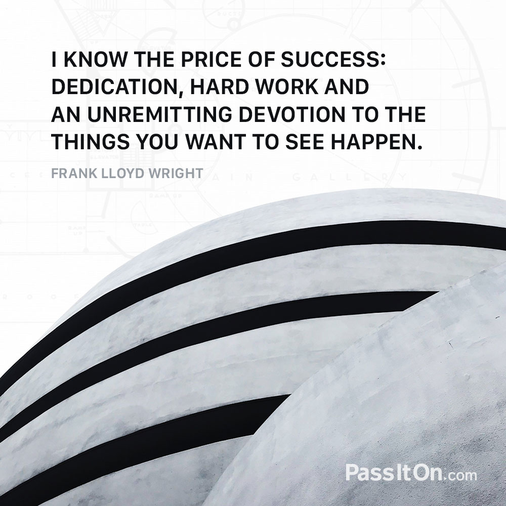 I know the price of success: dedication, hard work, and an unremitting devotion to the things you want to see happen.  —Frank Lloyd Wright