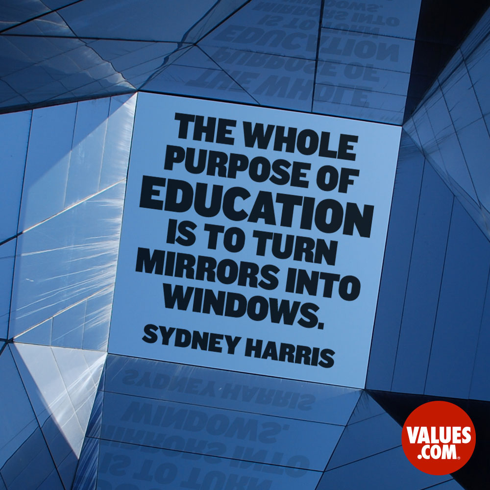 The whole purpose of education is to turn mirrors into windows. —Sydney Harris