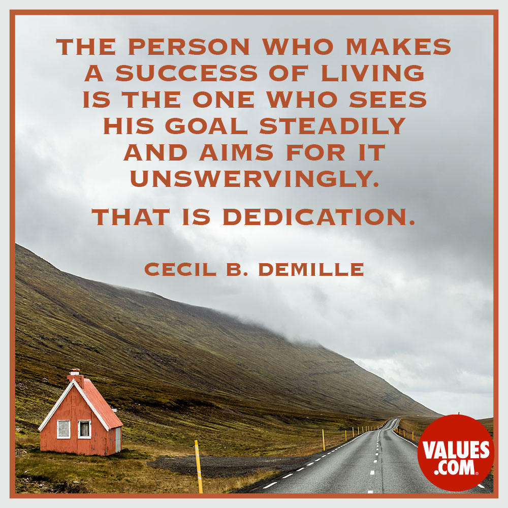 The person who makes a success of living is the one who sees his goal steadily and aims for it unswervingly. That is dedication.  —Cecil B. DeMille