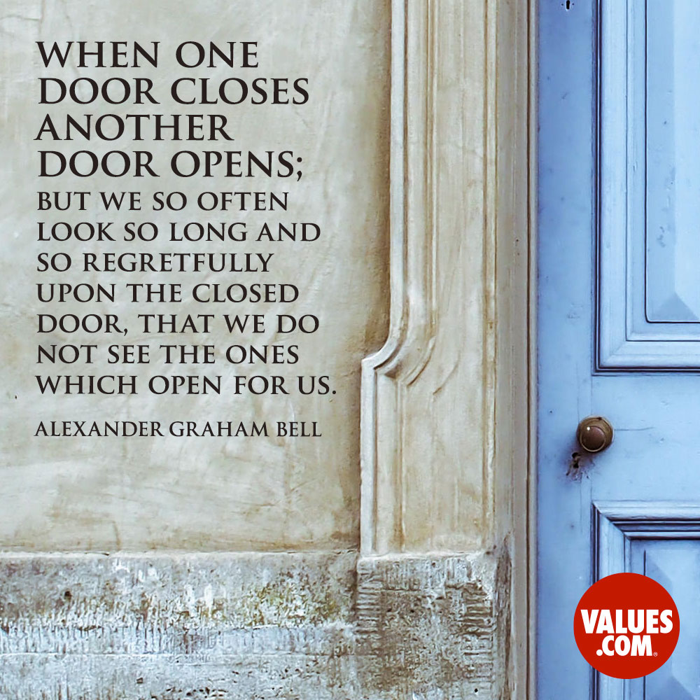 When one door closes another door opens; but we so often look so long and so regretfully upon the closed door, that we do not see the ones which open for us. —Alexander Graham Bell