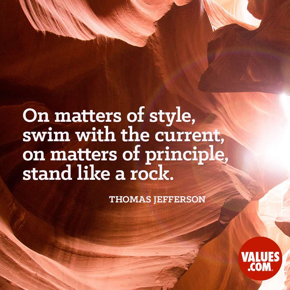 In matters of principle, stand like a rock; in matters of taste, swim with the current.  —Thomas Jefferson
