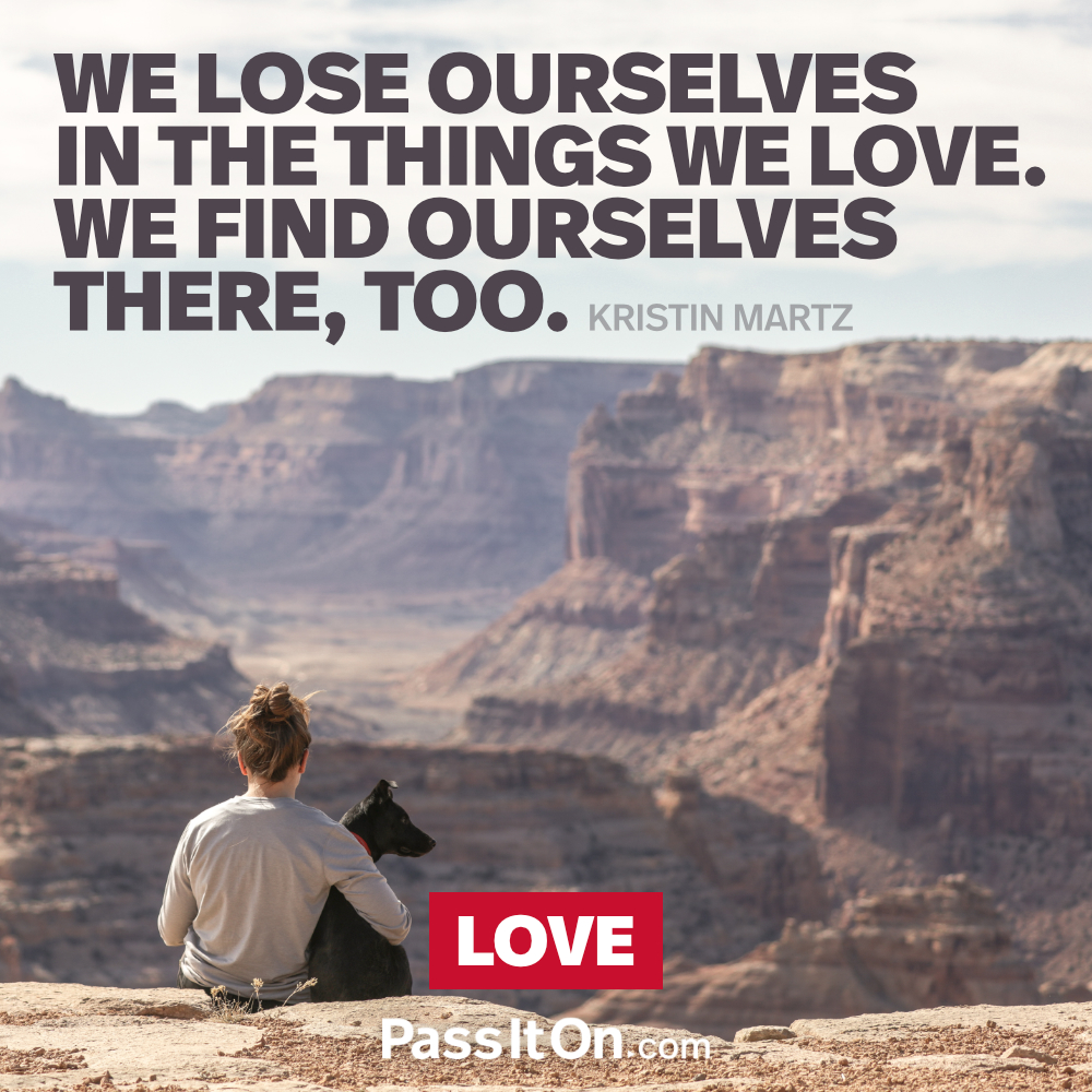 We lose ourselves in the things we love. We find ourselves there, too. —Kristin Martz