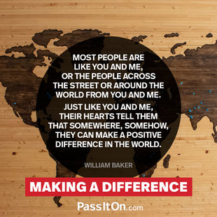 Most people are like you and me, or the people across the street or around the world from you and me. Just like you and me, their hearts tell them that somewhere, somehow, they can make a positive difference in the world.  #<Author:0x00007fbed072a100>