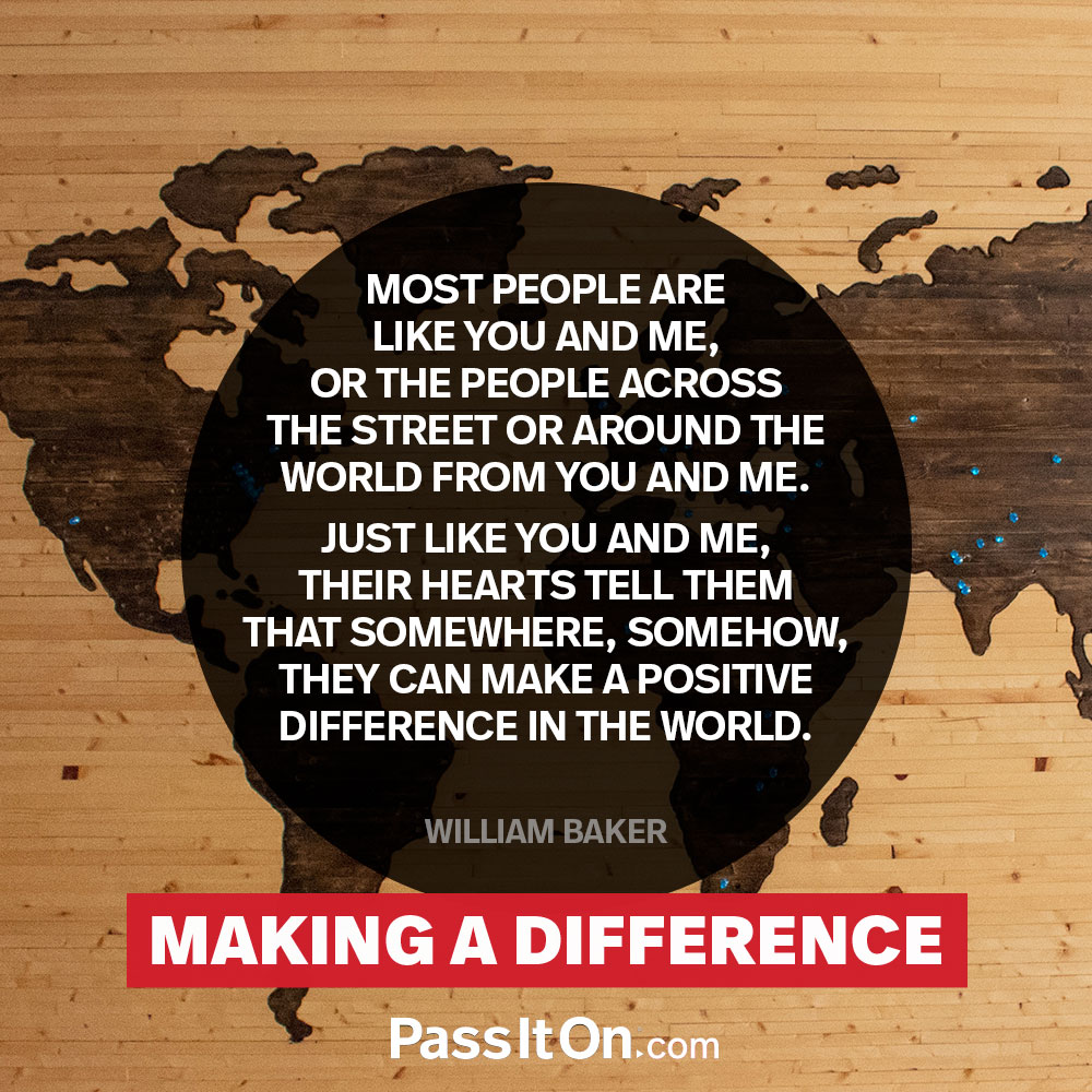 Most people are like you and me, or the people across the street or around the world from you and me. Just like you and me, their hearts tell them that somewhere, somehow, they can make a positive difference in the world.  —William Baker